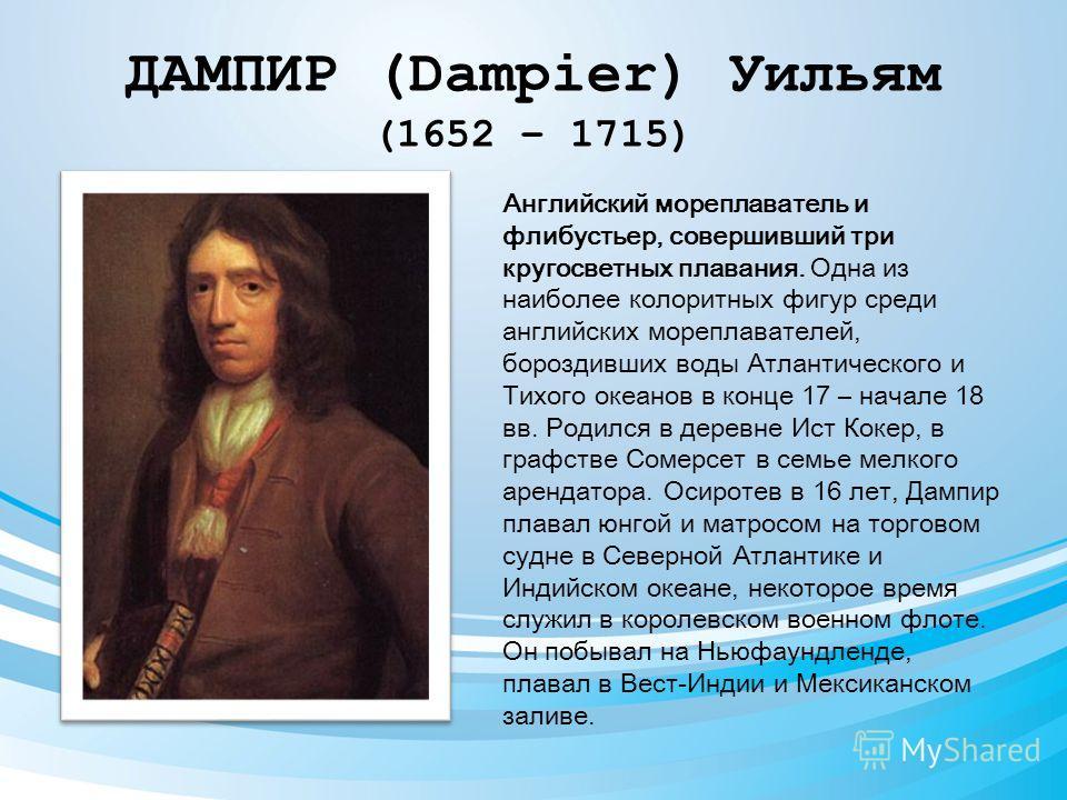 ДАМПИР (Dampier) Уильям (1652 – 1715) Английский мореплаватель и флибустьер, совершивший три кругосветных плавания. Одна из наиболее колоритных фигур среди английских мореплавателей, бороздивших воды Атлантического и Тихого океанов в конце 17 – начал