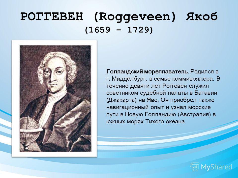 РОГГЕВЕН (Roggeveen) Якоб (1659 – 1729) Голландский мореплаватель. Родился в г. Мидделбург, в семье коммивояжера. В течение девяти лет Роггевен служил советником судебной палаты в Батавии (Джакарта) на Яве. Он приобрел также навигационный опыт и узна