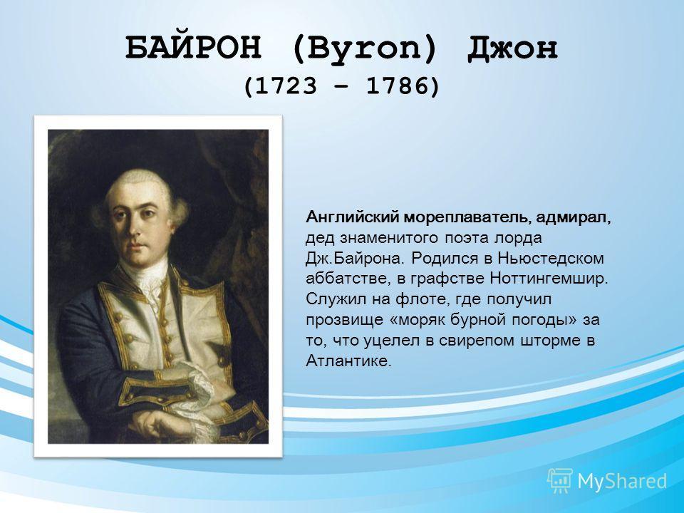 БАЙРОН (Byron) Джон (1723 – 1786) Английский мореплаватель, адмирал, дед знаменитого поэта лорда Дж.Байрона. Родился в Ньюстедском аббатстве, в графстве Ноттингемшир. Служил на флоте, где получил прозвище «моряк бурной погоды» за то, что уцелел в сви