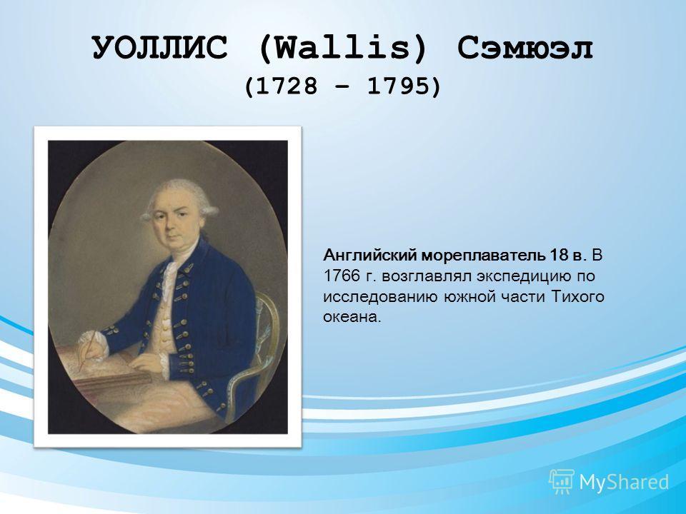 УОЛЛИС (Wallis) Сэмюэл (1728 – 1795) Английский мореплаватель 18 в. В 1766 г. возглавлял экспедицию по исследованию южной части Тихого океана.