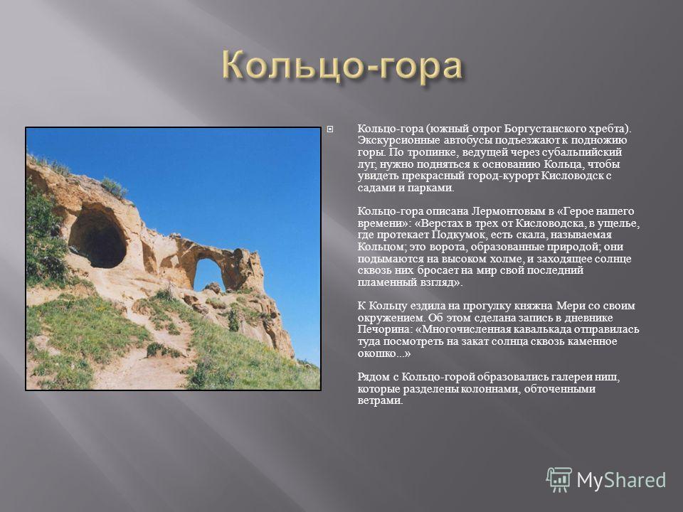 Кольцо - гора ( южный отрог Боргустанского хребта ). Экскур  сионные автобусы подъезжают к подножию горы. По тропинке, ведущей через субальпийский луг, нужно подняться к основанию Кольца, чтобы увидеть прекрасный город - курорт Кисловодск с садами и