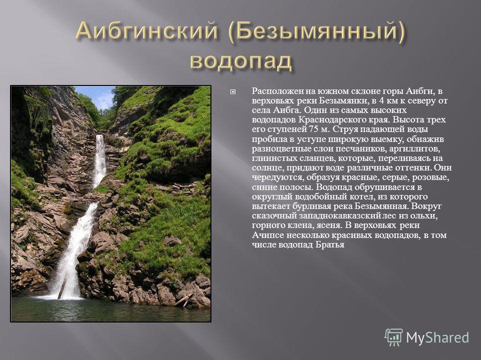 Расположен на южном склоне горы Аибги, в верховьях реки Безымянки, в 4 км к северу от села Аибга. Один из самых высоких водопадов Краснодарского края. Высота трех его ступеней 75 м. Струя падающей воды пробила в уступе широкую выемку, обнажив разноцв