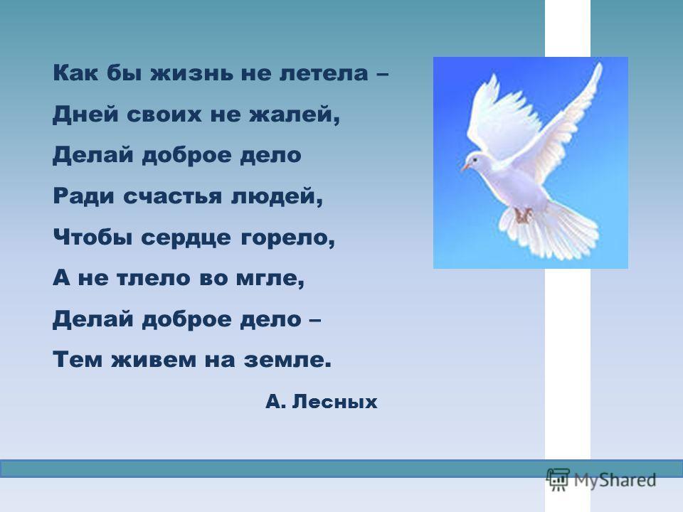 Как бы жизнь не летела – Дней своих не жалей, Делай доброе дело Ради счастья людей, Чтобы сердце горело, А не тлело во мгле, Делай доброе дело – Тем живем на земле. А. Лесных