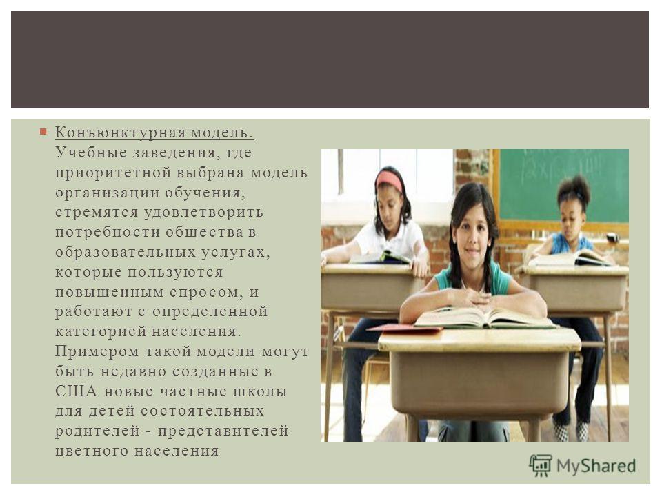 Конъюнктурная модель. Учебные заведения, где приоритетной выбрана модель организации обучения, стремятся удовлетворить потребности общества в образовательных услугах, которые пользуются повышенным спросом, и работают с определенной категорией населен