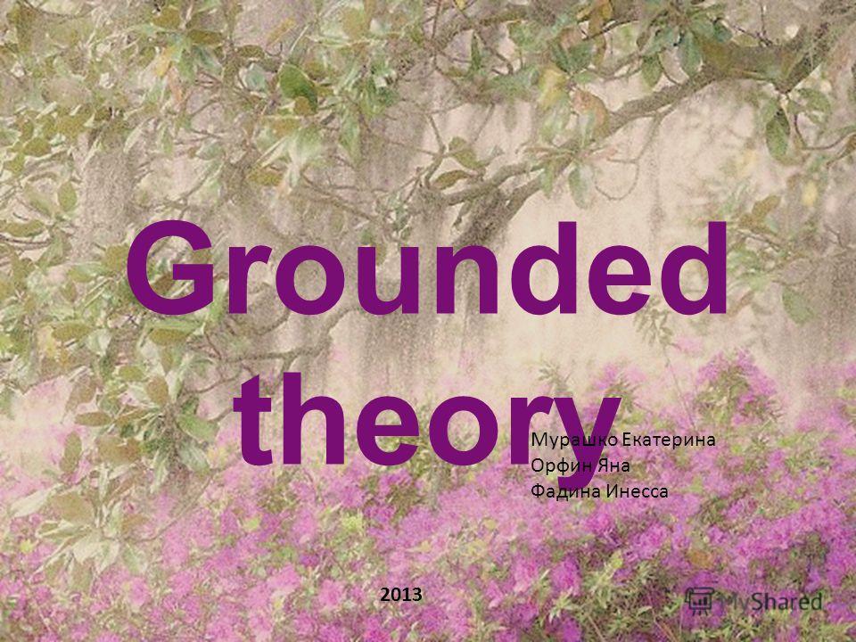 Grounded theory 2013 Мурашко Екатерина Орфин Яна Фадина Инесса