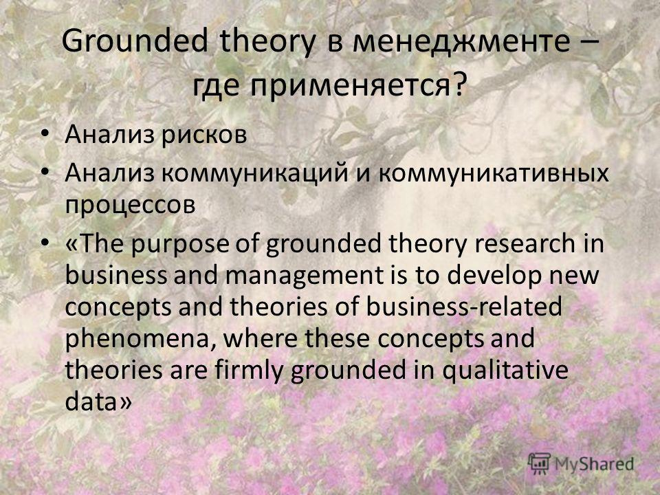 Grounded theory в менеджменте – где применяется? Анализ рисков Анализ коммуникаций и коммуникативных процессов «The purpose of grounded theory research in business and management is to develop new concepts and theories of business-related phenomena,