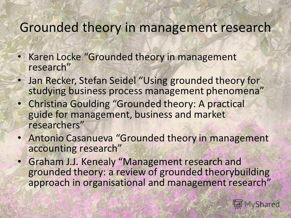 Grounded theory in management research Karen Locke Grounded theory in management research Jan Recker, Stefan Seidel Using grounded theory for studying business process management phenomena Christina Goulding Grounded theory: A practical guide for man