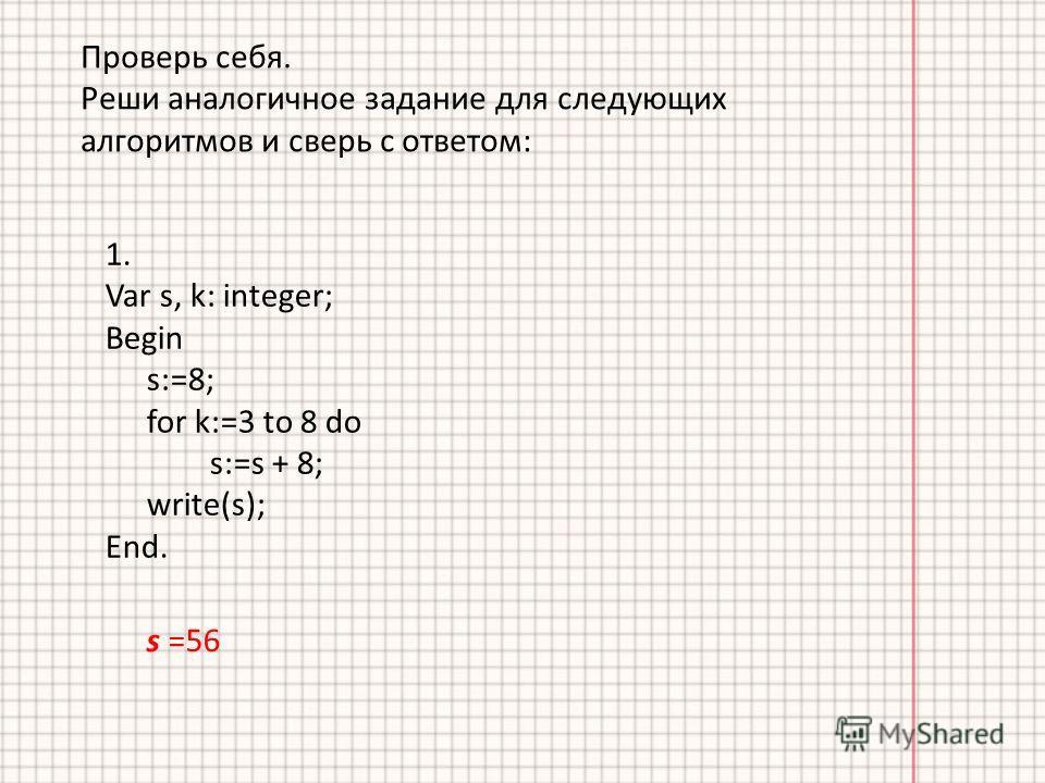 Проверь себя. Реши аналогичное задание для следующих алгоритмов и сверь с ответом: s =56 1. Var s, k: integer; Begin s:=8; for k:=3 to 8 do s:=s + 8; write(s); End.