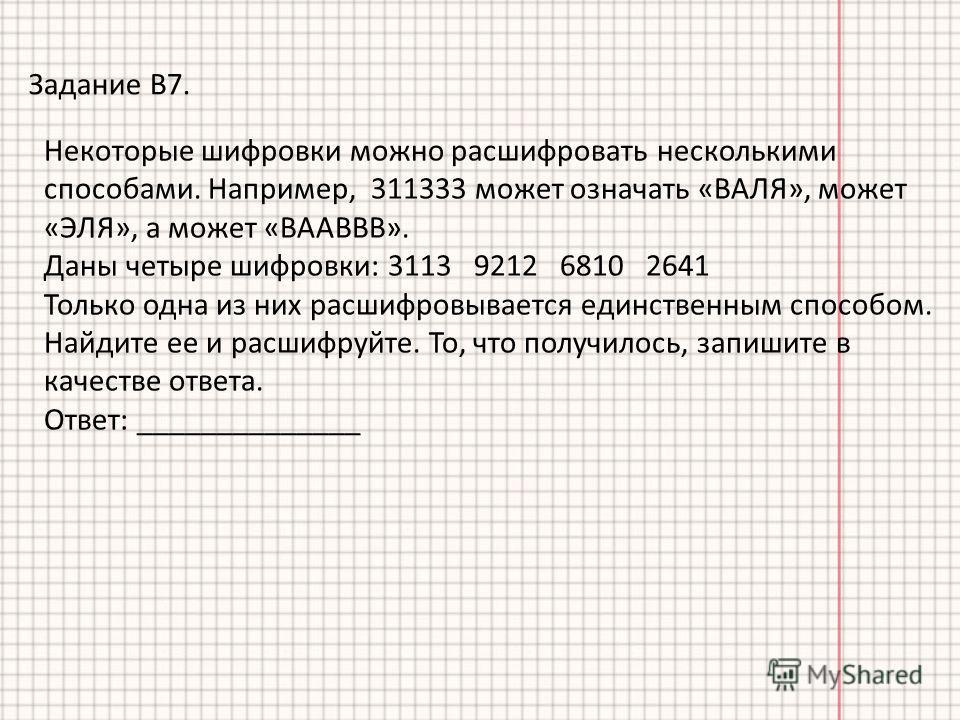 Задание В7. Некоторые шифровки можно расшифровать несколькими способами. Например, 311333 может означать «ВАЛЯ», может «ЭЛЯ», а может «ВААВВВ». Даны четыре шифровки: 3113 9212 6810 2641 Только одна из них расшифровывается единственным способом. Найди