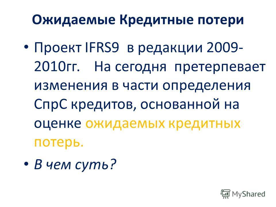 Ожидаемые Кредитные потери Проект IFRS9 в редакции 2009- 2010гг. На сегодня претерпевает изменения в части определения СпрС кредитов, основанной на оценке ожидаемых кредитных потерь. В чем суть?