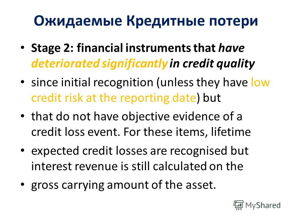 Ожидаемые Кредитные потери Stage 2: financial instruments that have deteriorated significantly in credit quality since initial recognition (unless they have low credit risk at the reporting date) but that do not have objective evidence of a credit lo