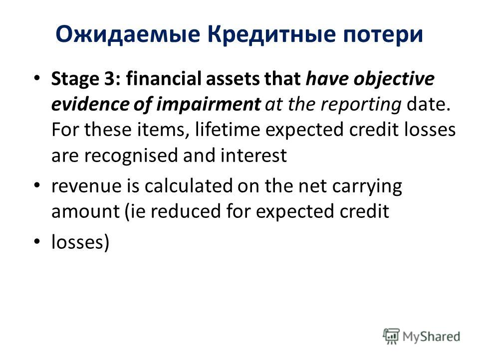 Ожидаемые Кредитные потери Stage 3: financial assets that have objective evidence of impairment at the reporting date. For these items, lifetime expected credit losses are recognised and interest revenue is calculated on the net carrying amount (ie r