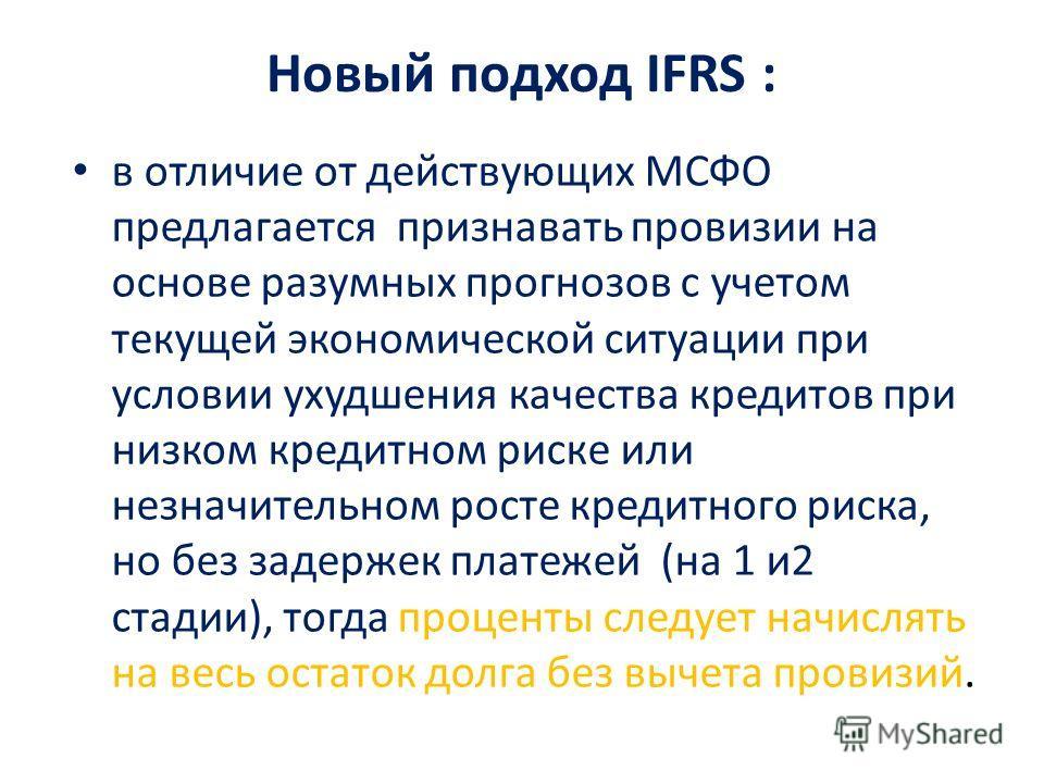 Новый подход IFRS : в отличие от действующих МСФО предлагается признавать провизии на основе разумных прогнозов с учетом текущей экономической ситуации при условии ухудшения качества кредитов при низком кредитном риске или незначительном росте кредит