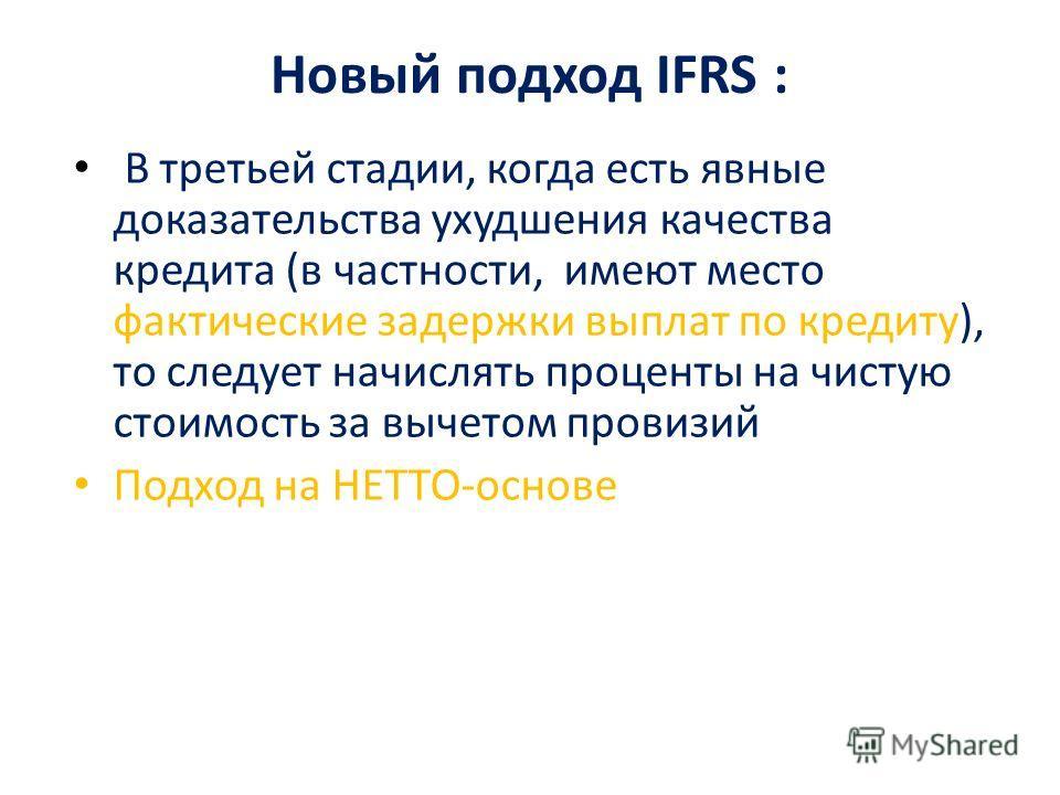Новый подход IFRS : В третьей стадии, когда есть явные доказательства ухудшения качества кредита (в частности, имеют место фактические задержки выплат по кредиту), то следует начислять проценты на чистую стоимость за вычетом провизий Подход на НЕТТО-
