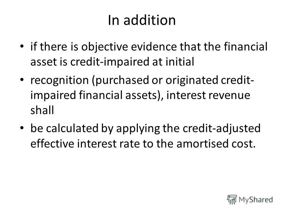 In addition if there is objective evidence that the financial asset is credit-impaired at initial recognition (purchased or originated credit- impaired financial assets), interest revenue shall be calculated by applying the credit-adjusted effective