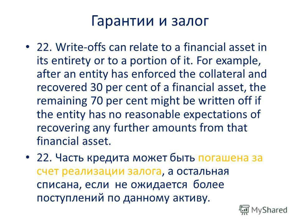 Гарантии и залог 22. Write-offs can relate to a financial asset in its entirety or to a portion of it. For example, after an entity has enforced the collateral and recovered 30 per cent of a financial asset, the remaining 70 per cent might be written