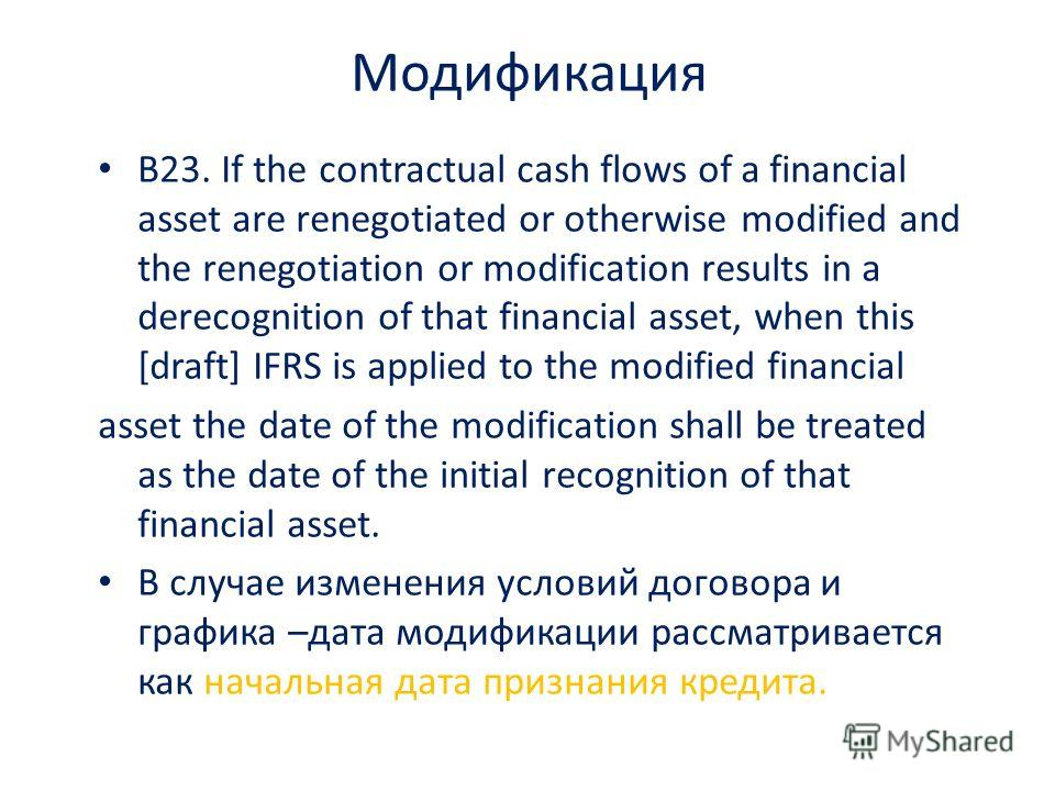 Модификация B23. If the contractual cash flows of a financial asset are renegotiated or otherwise modified and the renegotiation or modification results in a derecognition of that financial asset, when this [draft] IFRS is applied to the modified fin