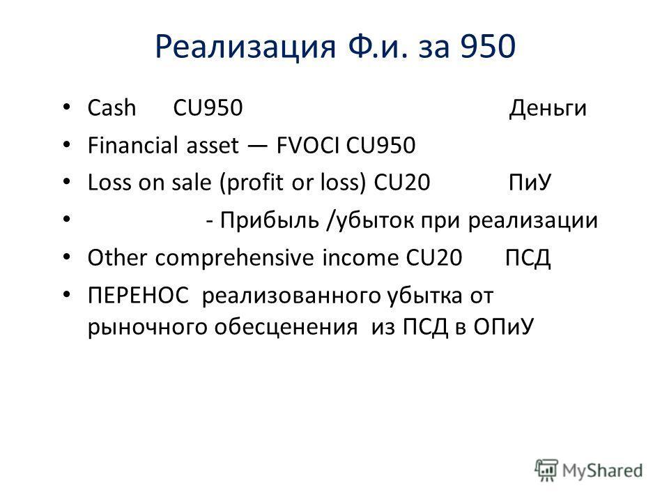 Реализация Ф.и. за 950 Cash CU950 Деньги Financial asset FVOCI CU950 Loss on sale (profit or loss) CU20 ПиУ - Прибыль /убыток при реализации Other comprehensive income CU20 ПСД ПЕРЕНОС реализованного убытка от рыночного обесценения из ПСД в ОПиУ