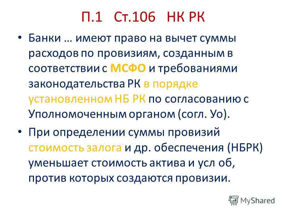 П.1 Ст.106 НК РК Банки … имеют право на вычет суммы расходов по провизиям, созданным в соответствии с МСФО и требованиями законодательства РК в порядке установленном НБ РК по согласованию с Уполномоченным органом (согл. Уо). При определении суммы про
