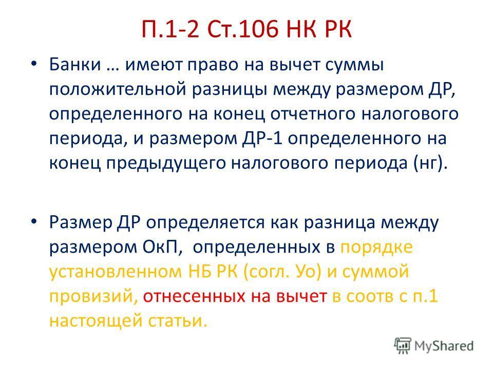 П.1-2 Ст.106 НК РК Банки … имеют право на вычет суммы положительной разницы между размером ДР, определенного на конец отчетного налогового периода, и размером ДР-1 определенного на конец предыдущего налогового периода (нг). Размер ДР определяется как