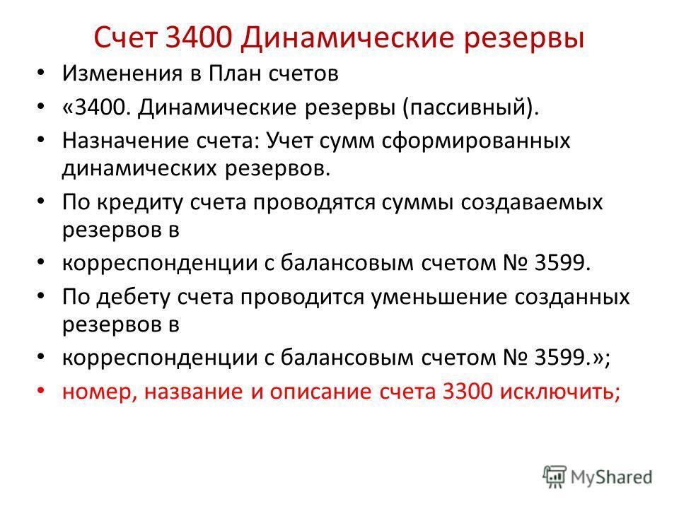 Счет 3400 Динамические резервы Изменения в План счетов «3400. Динамические резервы (пассивный). Назначение счета: Учет сумм сформированных динамических резервов. По кредиту счета проводятся суммы создаваемых резервов в корреспонденции с балансовым сч