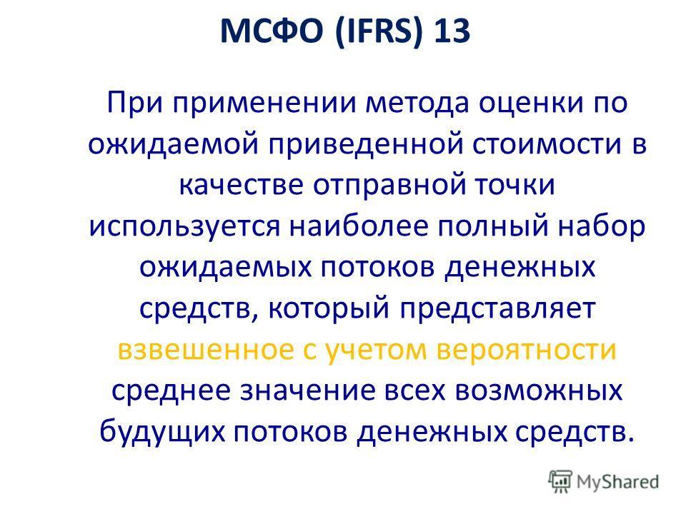 МСФО (IFRS) 13 При применении метода оценки по ожидаемой приведенной стоимости в качестве отправной точки используется наиболее полный набор ожидаемых потоков денежных средств, который представляет взвешенное с учетом вероятности среднее значение все