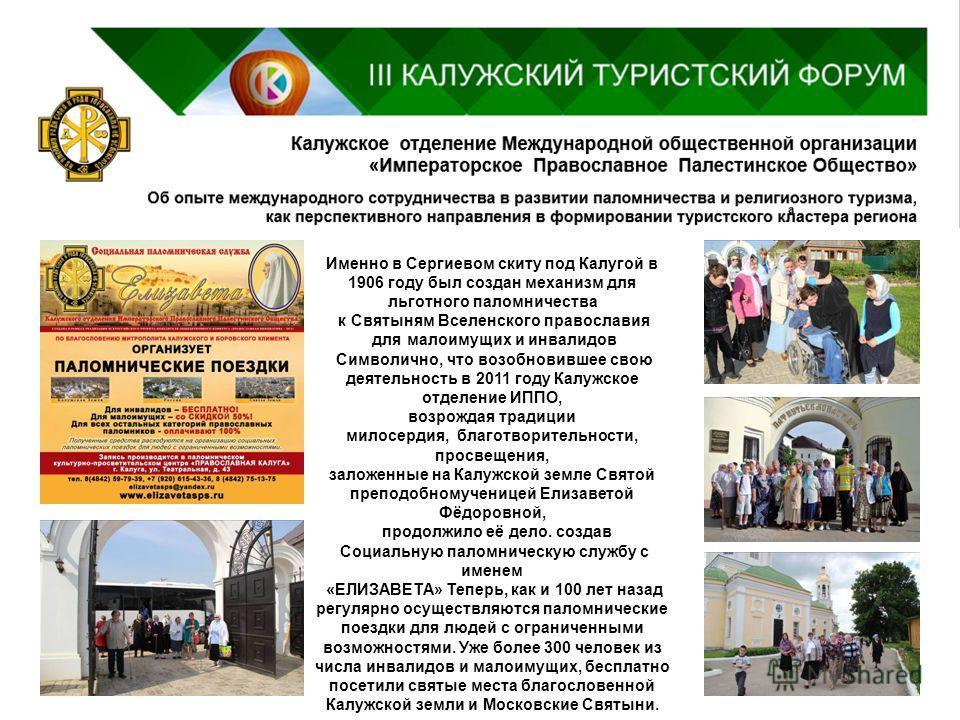 Именно в Сергиевом скиту под Калугой в 1906 году был создан механизм для льготного паломничества к Святыням Вселенского православия для малоимущих и инвалидов Символично, что возобновившее свою деятельность в 2011 году Калужское отделение ИППО, возро