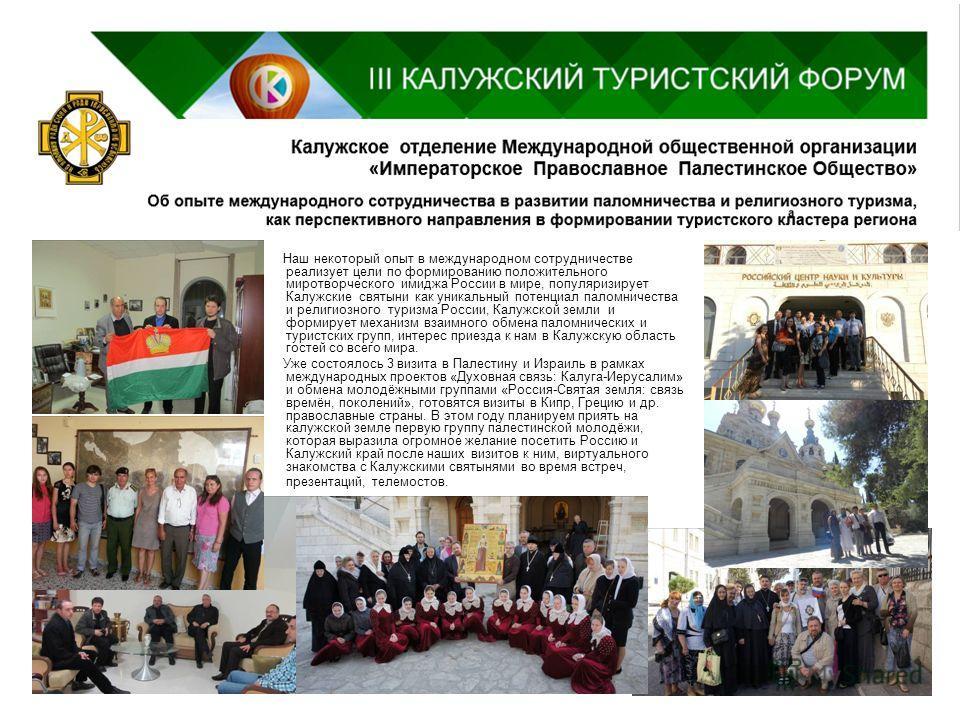 Наш некоторый опыт в международном сотрудничестве реализует цели по формированию положительного миротворческого имиджа России в мире, популяризирует Калужские святыни как уникальный потенциал паломничества и религиозного туризма России, Калужской зем