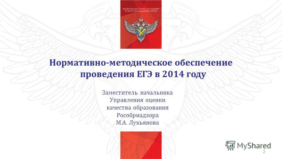 Нормативно-методическое обеспечение проведения ЕГЭ в 2014 году Заместитель начальника Управления оценки качества образования Рособрнадзора М.А. Лукьянова 2