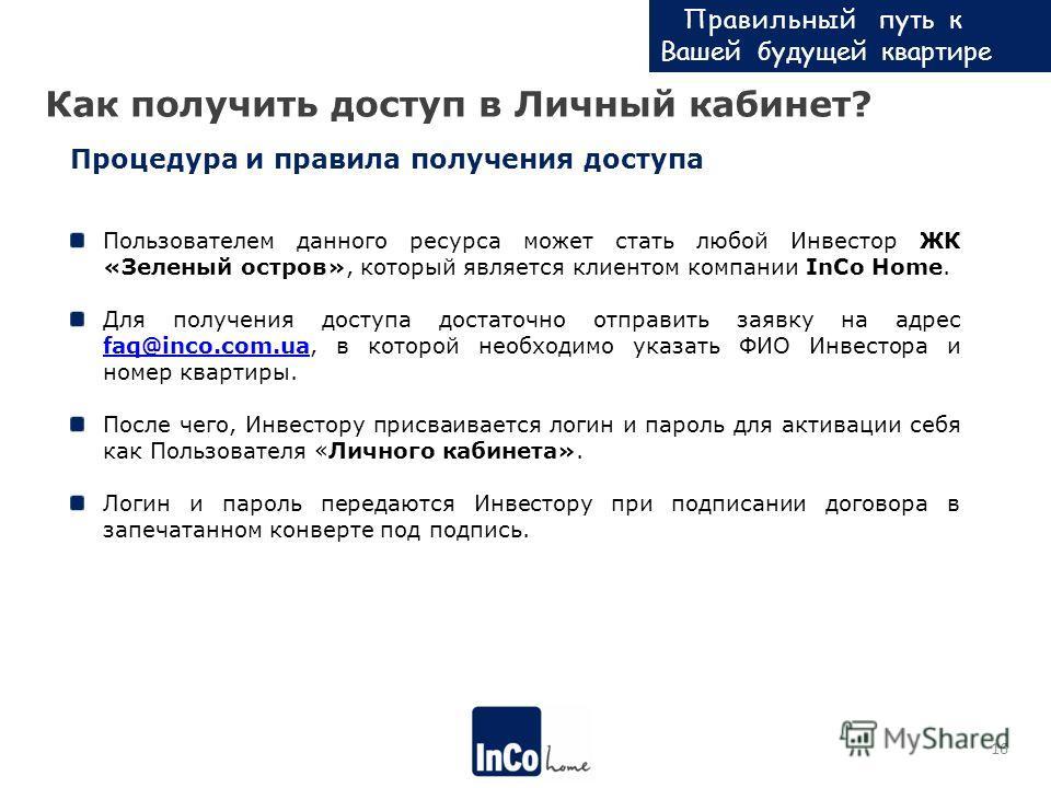 Как получить доступ в Личный кабинет? 16 Процедура и правила получения доступа Пользователем данного ресурса может стать любой Инвестор ЖК «Зеленый остров», который является клиентом компании InCo Home. Для получения доступа достаточно отправить заяв