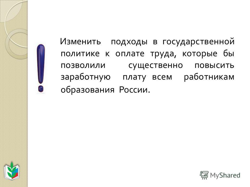 Изменить подходы в государственной политике к оплате труда, которые бы позволили существенно повысить заработную плату всем работникам образования России.