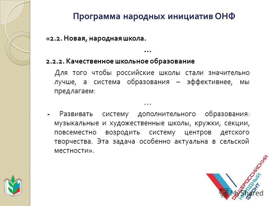 Программа народных инициатив ОНФ «2.2. Новая, народная школа. … 2.2.2. Качественное школьное образование Для того чтобы российские школы стали значительно лучше, а система образования – эффективнее, мы предлагаем : … - Развивать систему дополнительно