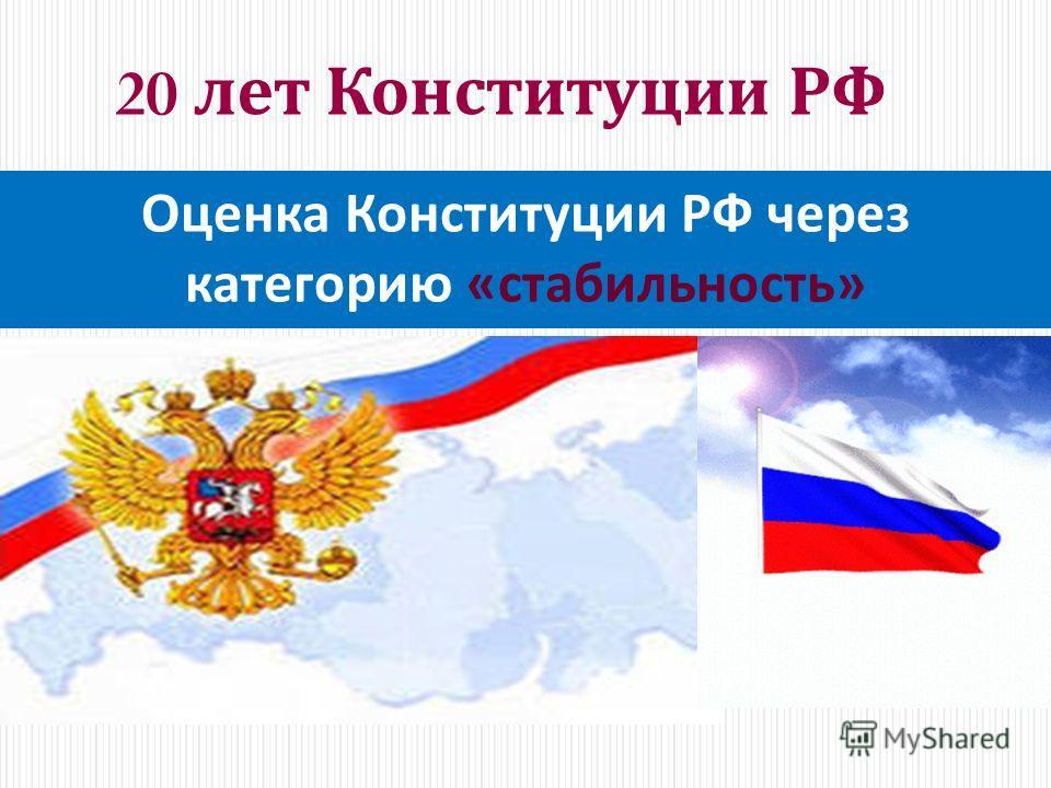 20 лет Конституции РФ Оценка Конституции РФ через категорию « стабильность »