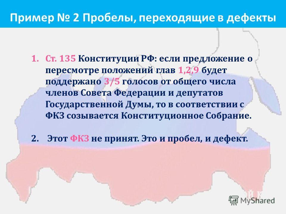 Пример 2 Пробелы, переходящие в дефекты 1.Ст. 135 Конституции РФ : если предложение о пересмотре положений глав 1,2,9 будет поддержано 3/5 голосов от общего числа членов Совета Федерации и депутатов Государственной Думы, то в соответствии с ФКЗ созыв