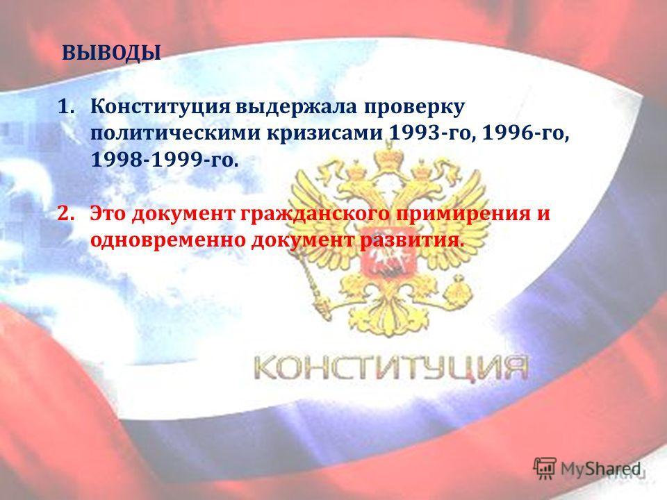 ВЫВОДЫ 1.Конституция выдержала проверку политическими кризисами 1993- го, 1996- го, 1998-1999- го. 2.Это документ гражданского примирения и одновременно документ развития.