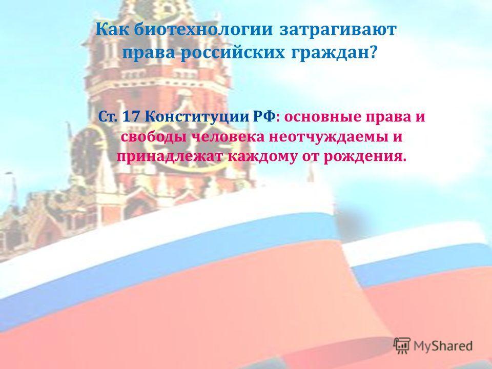 Как биотехнологии затрагивают права российских граждан ? Ст. 17 Конституции РФ : основные права и свободы человека неотчуждаемы и принадлежат каждому от рождения.