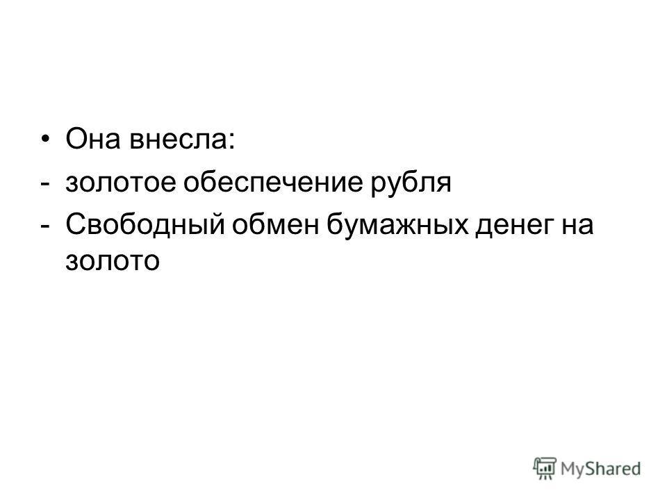 Она внесла: -золотое обеспечение рубля -Свободный обмен бумажных денег на золото