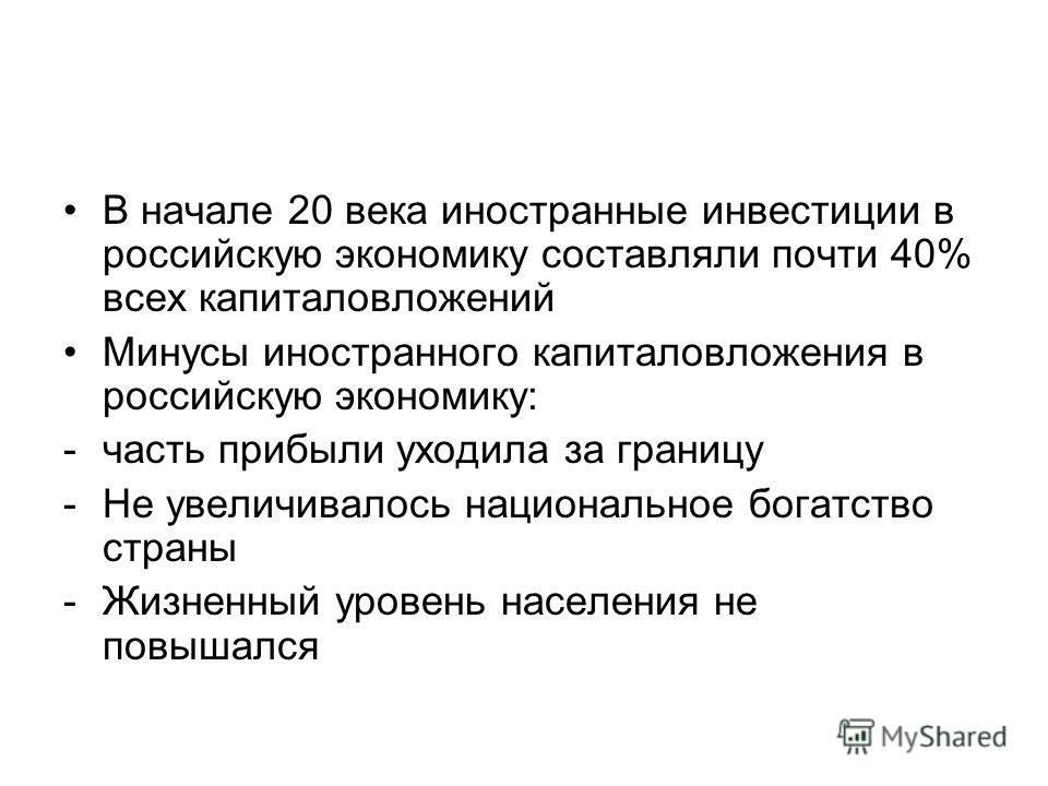 В начале 20 века иностранные инвестиции в российскую экономику составляли почти 40% всех капиталовложений Минусы иностранного капиталовложения в российскую экономику: -часть прибыли уходила за границу -Не увеличивалось национальное богатство страны -