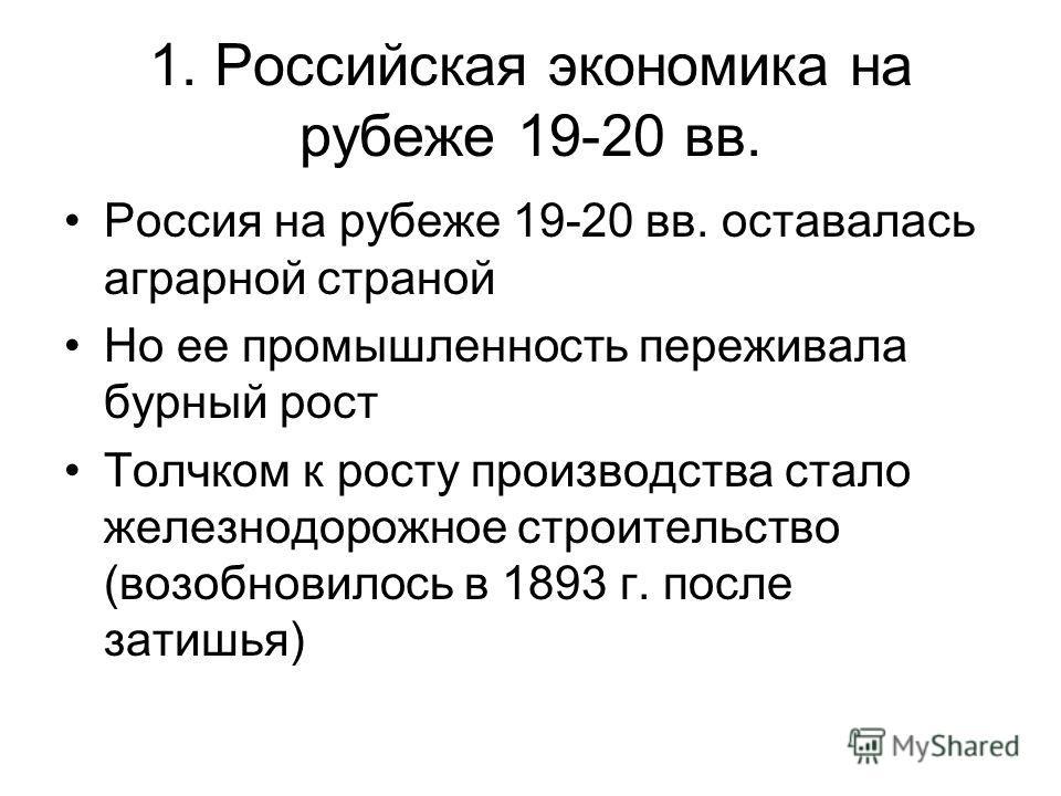 1. Российская экономика на рубеже 19-20 вв. Россия на рубеже 19-20 вв. оставалась аграрной страной Но ее промышленность переживала бурный рост Толчком к росту производства стало железнодорожное строительство (возобновилось в 1893 г. после затишья)