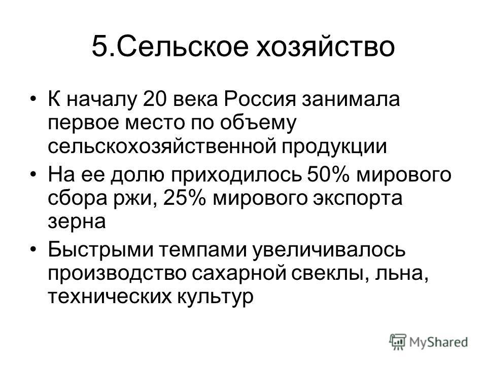5.Сельское хозяйство К началу 20 века Россия занимала первое место по объему сельскохозяйственной продукции На ее долю приходилось 50% мирового сбора ржи, 25% мирового экспорта зерна Быстрыми темпами увеличивалось производство сахарной свеклы, льна,