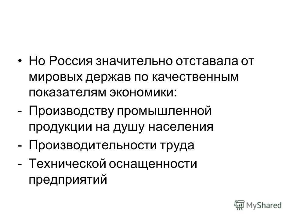 Но Россия значительно отставала от мировых держав по качественным показателям экономики: -Производству промышленной продукции на душу населения -Производительности труда -Технической оснащенности предприятий