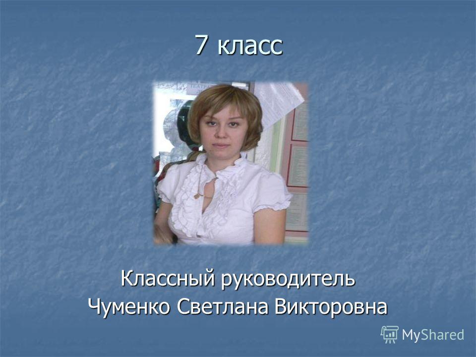 7 класс Классный руководитель Чуменко Светлана Викторовна