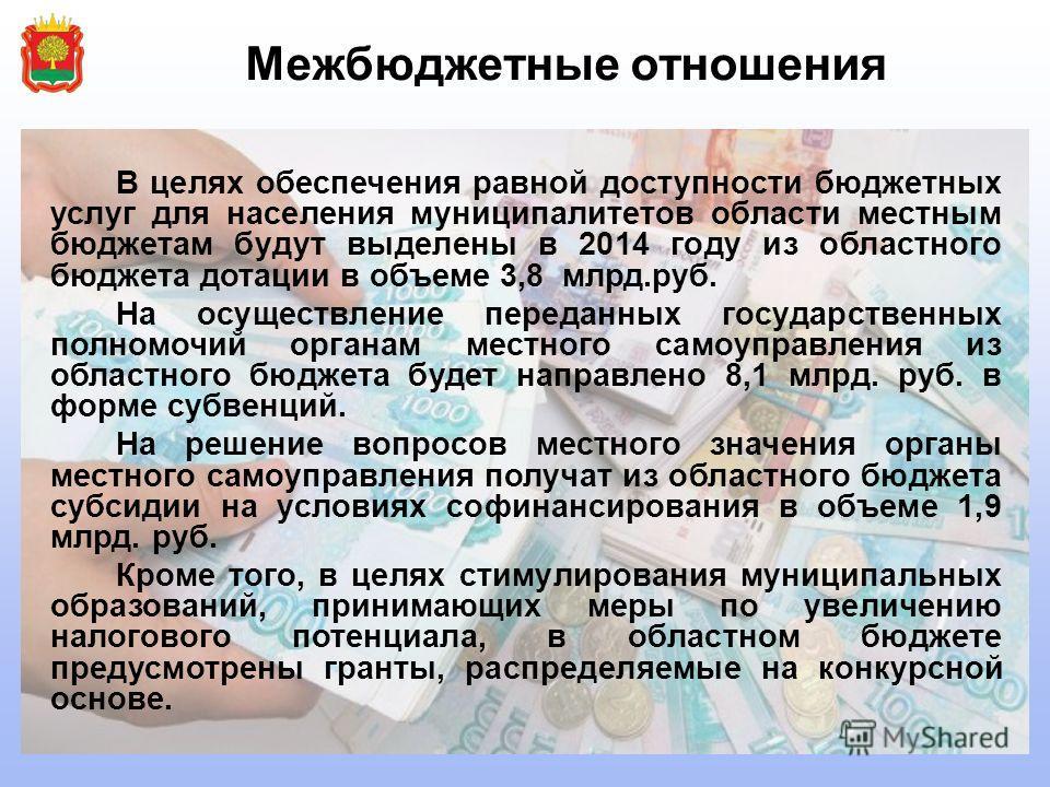 Межбюджетные отношения В целях обеспечения равной доступности бюджетных услуг для населения муниципалитетов области местным бюджетам будут выделены в 2014 году из областного бюджета дотации в объеме 3,8 млрд.руб. На осуществление переданных государст