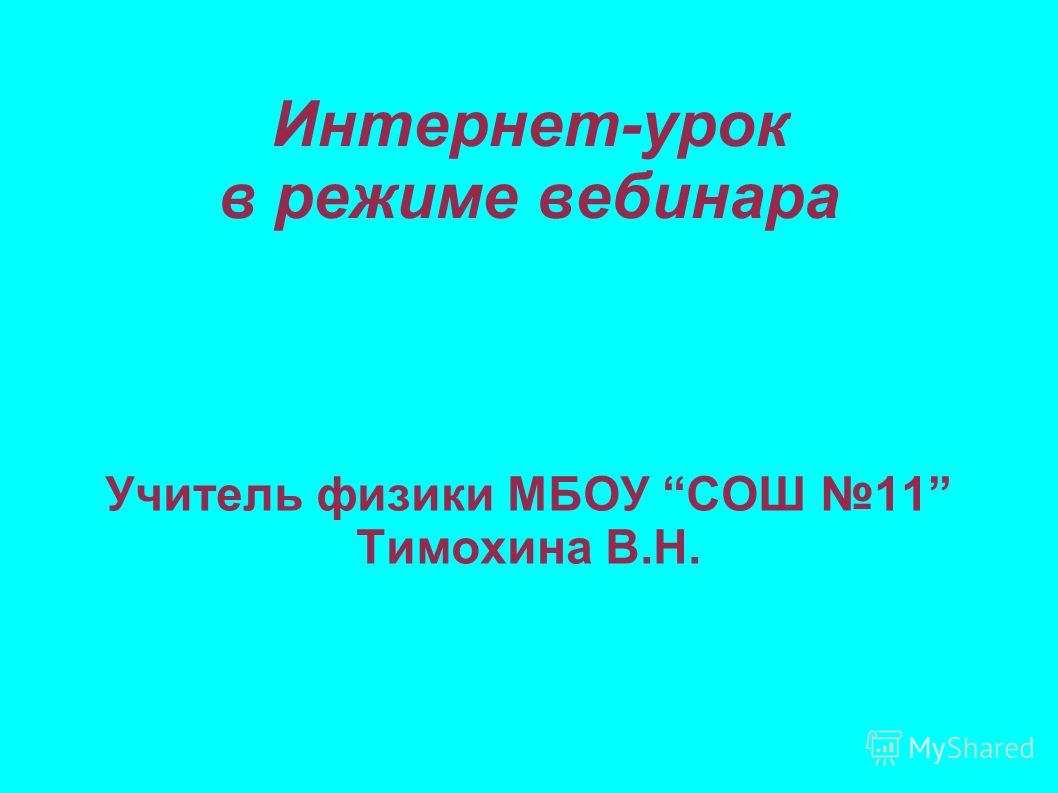 Интернет-урок в режиме вебинара Учитель физики МБОУ СОШ 11 Тимохина В.Н.