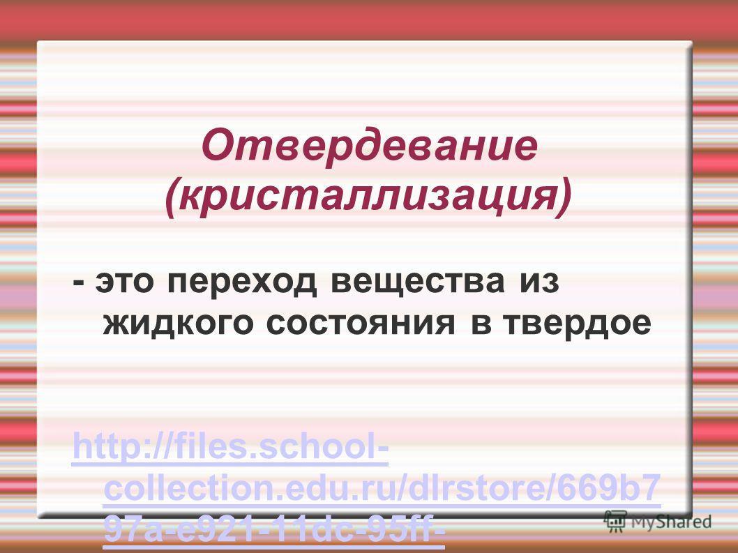 Отвердевание (кристаллизация) - это переход вещества из жидкого состояния в твердое http://files.school- collection.edu.ru/dlrstore/669b7 97a-e921-11dc-95ff- 0800200c9a66/2_2.swf