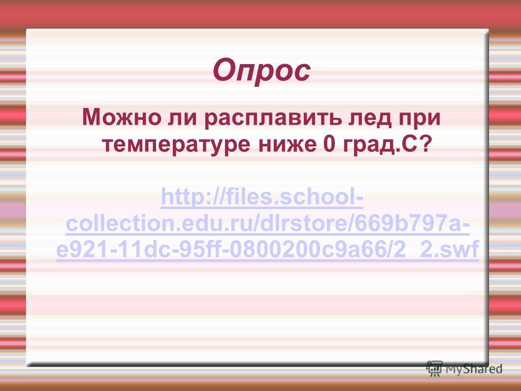 Опрос Можно ли расплавить лед при температуре ниже 0 град.С? http://files.school- collection.edu.ru/dlrstore/669b797a- e921-11dc-95ff-0800200c9a66/2_2.swf