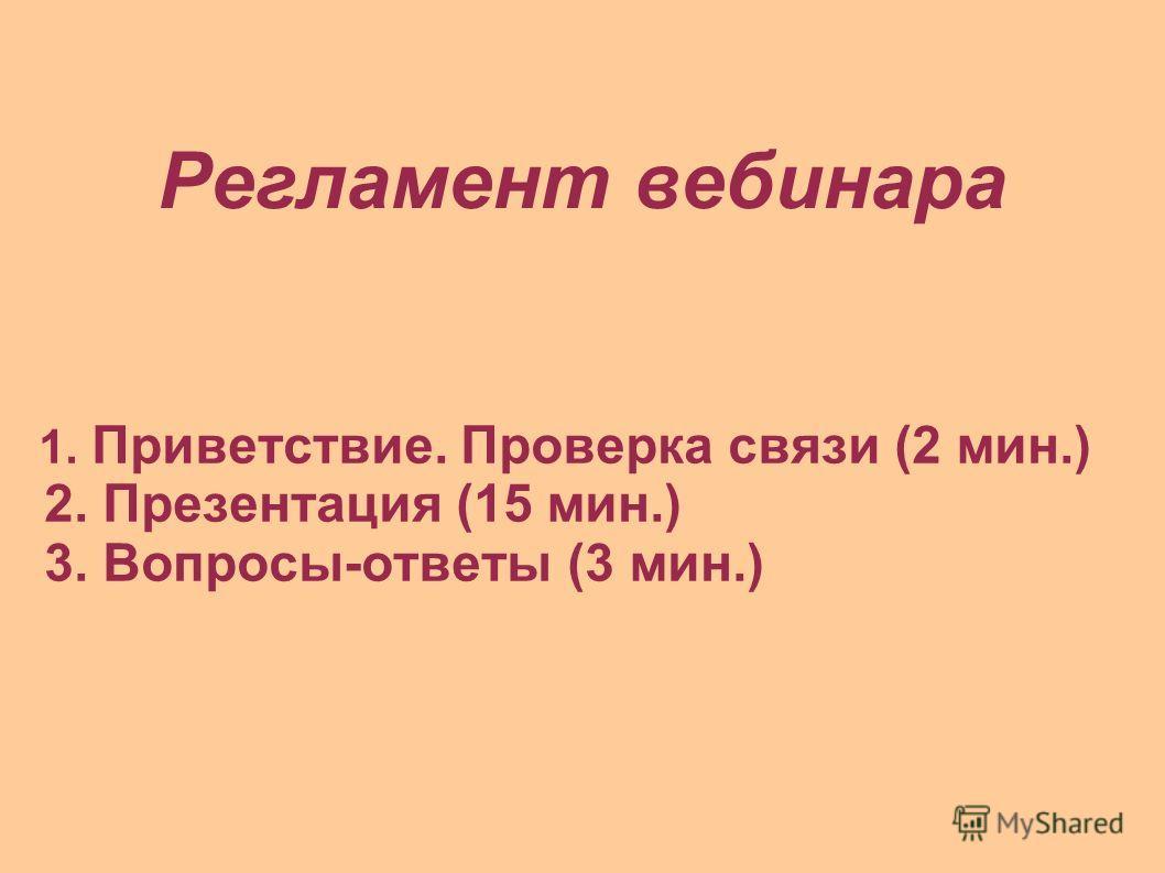 Регламент вебинара 1. Приветствие. Проверка связи (2 мин.) 2. Презентация (15 мин.) 3. Вопросы-ответы (3 мин.)