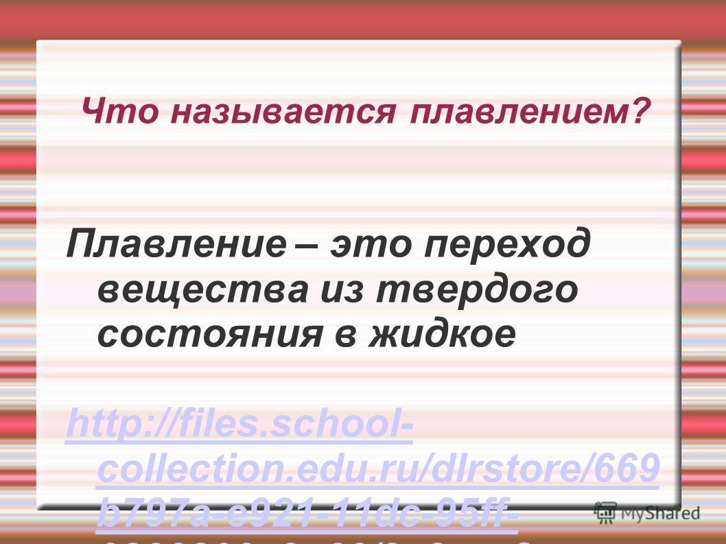 Плавление – это переход вещества из твердого состояния в жидкое http://files.school- collection.edu.ru/dlrstore/669 b797a-e921-11dc-95ff- 0800200c9a66/2_2.swf