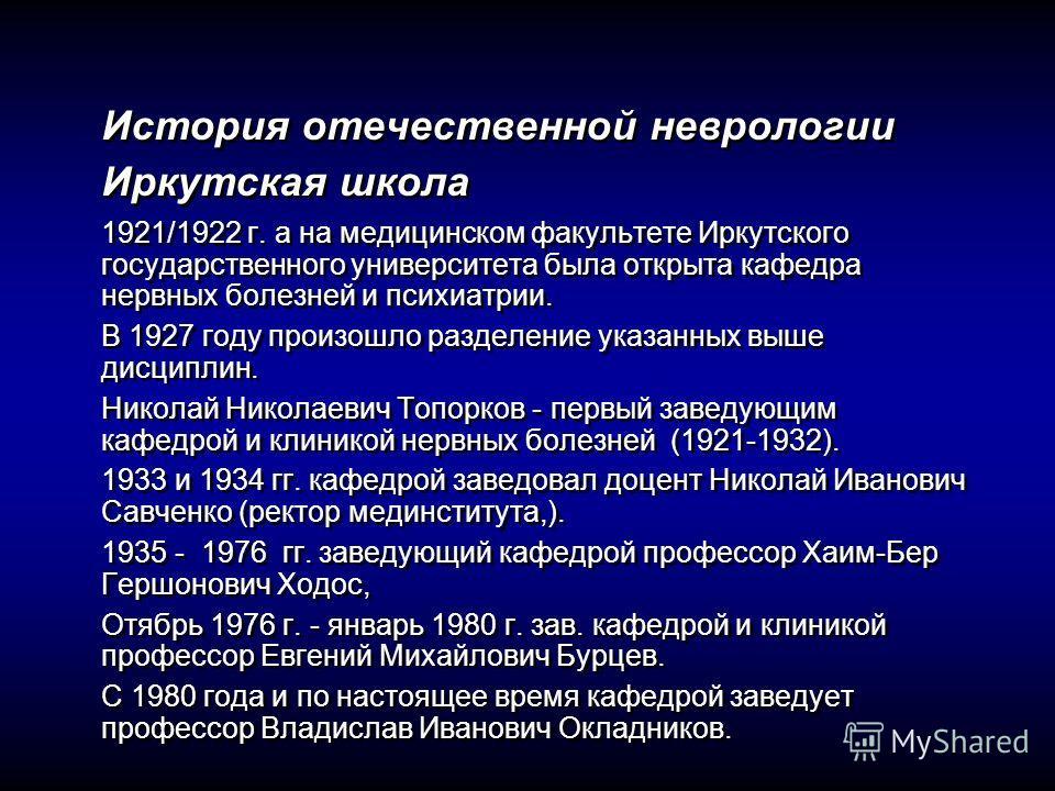 История отечественной неврологии Иркутская школа 1921/1922 г. а на медицинском факультете Иркутского государственного университета была открыта кафедра нервных болезней и психиатрии. В 1927 году произошло разделение указанных выше дисциплин. Николай