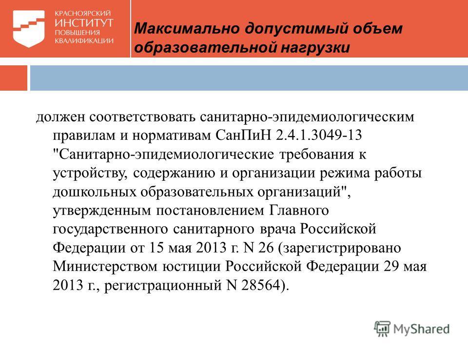 Максимально допустимый объем образовательной нагрузки должен соответствовать санитарно-эпидемиологическим правилам и нормативам СанПиН 2.4.1.3049-13
